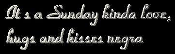 It s a Sunday kinda love,hugs and kisses negra
