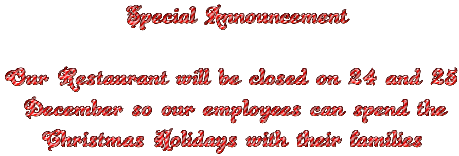 Special Announcement  Our Restaurant will be closed on 24 and 25   December so our employees can spend the     Christmas Holidays with their families