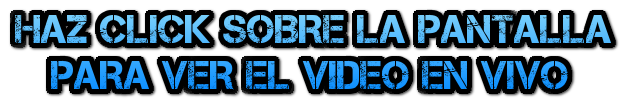 HAZ CLICK SOBRE LA PANTALLA PARA VER EL VIDEO EN VIVO