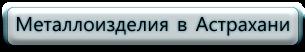 Металлоизделия в Астрахани