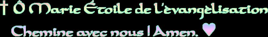 † Ô Marie Étoile de l'évangélisation<br />     Chemine avec nous ! Amen. ♥