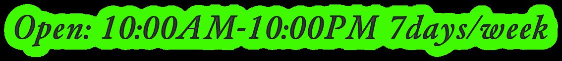 Open: 10:00AM-10:00PM 7days/week