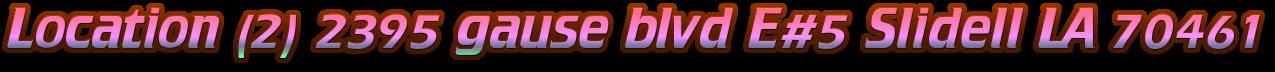Location (2) 2395 gause blvd E#5 Slidell LA 70461
