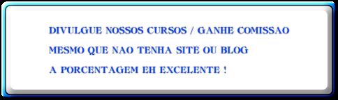 DIVULGUE NOSSOS CURSOS / GANHE COMISSAO  MESMO QUE NAO TENHA SITE OU BLOG  A PORCENTAGEM EH EXCELENTE !