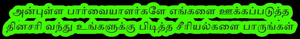 அன்புள்ள பார்வையாளர்களே எங்களை ஊக்கப்படுத்த  தினசரி வந்து உங்களுக்கு பிடித்த சீரியல்களை பாருங்கள்