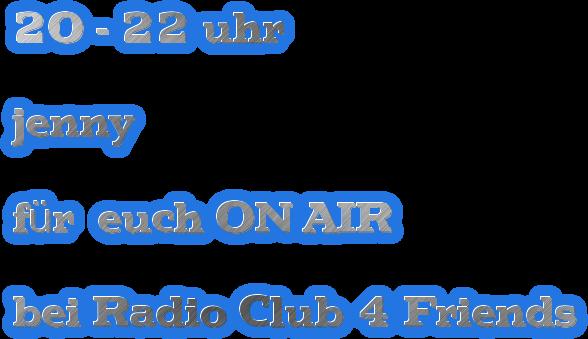 20 - 22 uhr   jenny   für  euch ON AIR  bei Radio Club 4 Friends