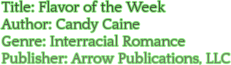 Title: Flavor of the Week Author: Candy Caine Genre: Interracial Romance Publisher: Arrow Publications, LLC