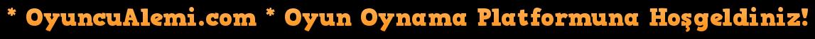 * OyuncuAlemi.com * Oyun Oynama Platformuna Hoşgeldiniz!