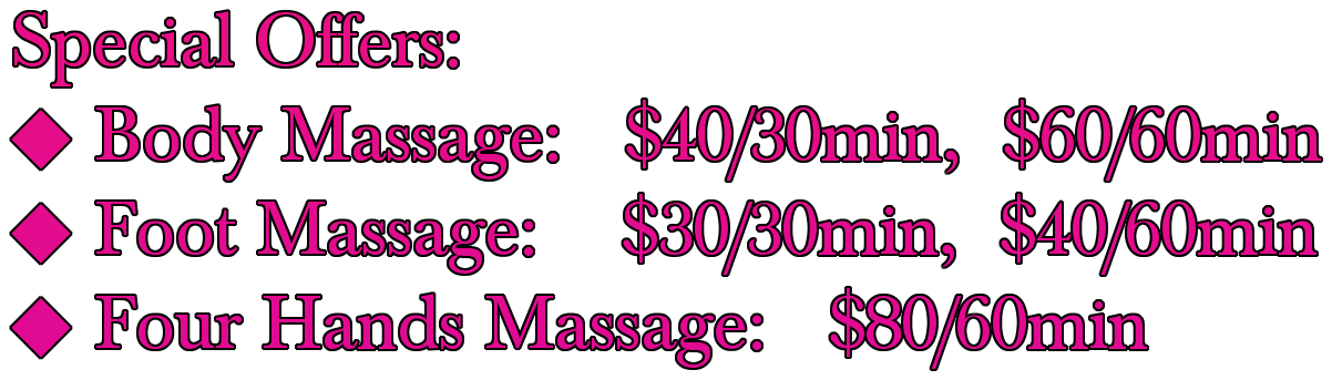 Special Offers:  25C6; Body Massage:   $40/30min,  $60/60min 25C6; Foot Massage:    $30/30min,  $40/60min 25C6; Four Hands Massage:   $80/60min