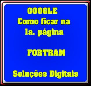 GOOGLE       Como ficar na          1a. página            FORTRAM      Soluções Digitais
