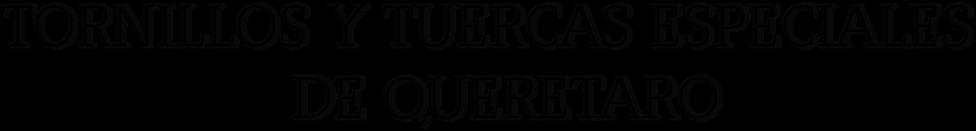 TORNILLOS Y TUERCAS ESPECIALES                  DE QUERETARO