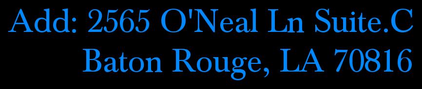 Add: 2565 O'Neal Ln Suite.C          Baton Rouge, LA 70816