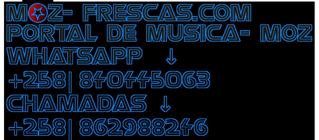 M  Z-FRESCAS.COM PORTAL DE MUSICA-MOZ WHATSAPP  ↓ +258| 840445063 CHAMADAS ↓ +258| 862988246 h