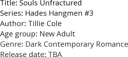 Title: Souls Unfractured Series: Hades Hangmen #3 Author: Tillie Cole Age group: New Adult Genre: Dark Contemporary Romance Release date: TBA