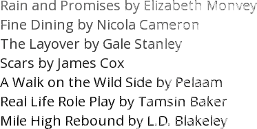 Rain and Promises by Elizabeth Monvey   Fine Dining by Nicola Cameron The Layover by Gale Stanley Scars by James Cox A Walk on the Wild Side by Pelaam Real Life Role Play by Tamsin Baker Mile High Rebound by L.D. Blakeley