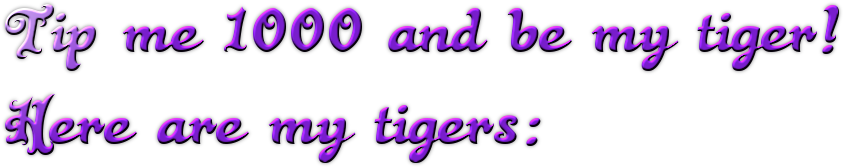 Tip me 1000 and be my tiger! Here are my tigers: