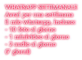 WHATSAPP SETTIMANALE Avrai per una settimana il mio whatsapp, incluso: - 10 foto al giorno - 1 minivideo al giorno - 2 audio al giorno (7 giorni)