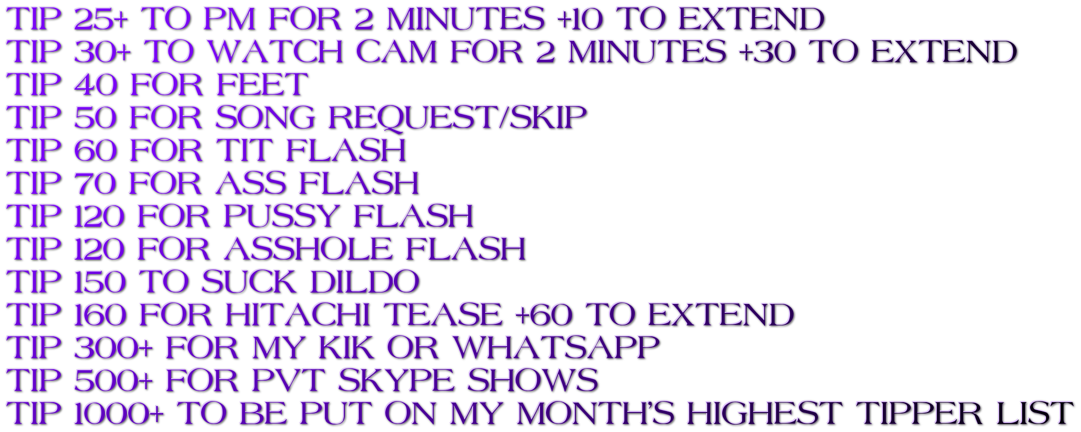 TIP 25+ TO PM FOR 2 MINUTES +10 TO EXTEND TIP 30+ TO WATCH CAM FOR 2 MINUTES +30 TO EXTEND  TIP 40 FOR FEET                                       TIP 50 FOR SONG REQUEST/SKIP TIP 60 FOR TIT FLASH TIP 70 FOR ASS FLASH TIP 120 FOR PUSSY FLASH  TIP 120 FOR ASSHOLE FLASH TIP 150 TO SUCK DILDO  TIP 160 FOR HITACHI TEASE +60 TO EXTEND  TIP 300+ FOR MY KIK OR WHATSAPP  TIP 500+ FOR PVT SKYPE SHOWS TIP 1000+ TO BE PUT ON MY MONTH'S HIGHEST TIPPER LIST