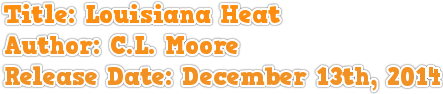 Title: Louisiana Heat Author: C.L. Moore Release Date: December 13th, 2014