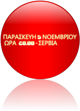 ΠΑΡΑΣΚΕΥΗ 5 ΝΟΕΜΒΡΙΟΥ  ΩΡΑ  20.00 - ΣΕΡΒΙΑ