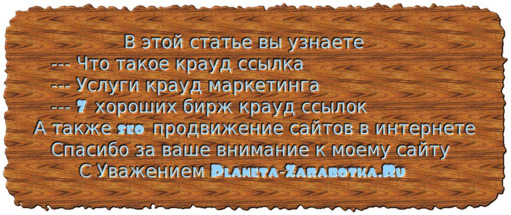 В этой статье вы узнаете --- что такое крауд ссылка услуги крауд маркетинга биржа крауд ссылок, а также хорошие биржи крауд ссылок seo продвижение сайтов в интернете А также seo продвижение сайтов в интернете Спасибо за ваше внимание к моему сайту С Уважением Planeta-Zarabotka.Ru