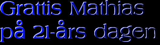 Grattis Mathiaspå 21-års dagen
