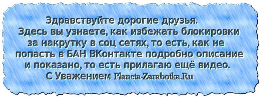 Здравствуйте дорогие друзья. Здесь вы узнаете, как избежать блокировки за накрутку в соц сетях, то есть, как не попасть в БАН ВКонтакте подробно описание и показано, то есть прилагаю ещё видео. С Уважением Planeta-Zarabotka.Ru