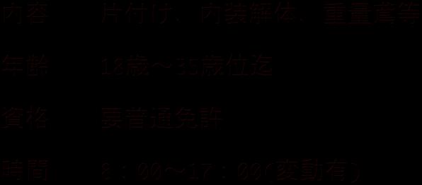 <br> 内容  片付け、内装解体、重量鳶等<br> <br> 年齢  18歳〜35歳位迄<br> <br> 資格  要普通免許<br> <br> 時間  8:00〜17:00(変動有)