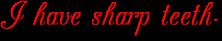 I have sharp teeth-