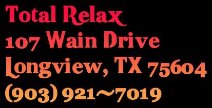 Total Relax 107 Wain Drive  Longview, TX 75604 (903) 921-7019
