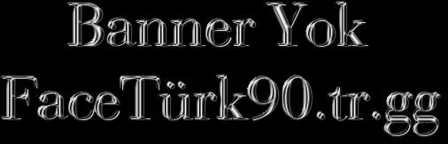 Banner Yok FaceTürk90.tr.gg