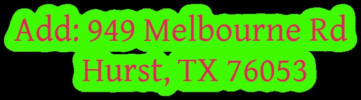 Add: 949 Melbourne Rd           Hurst, TX 76053
