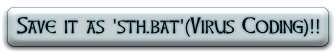 Save it as 'sth.bat'(Virus Coding)!!