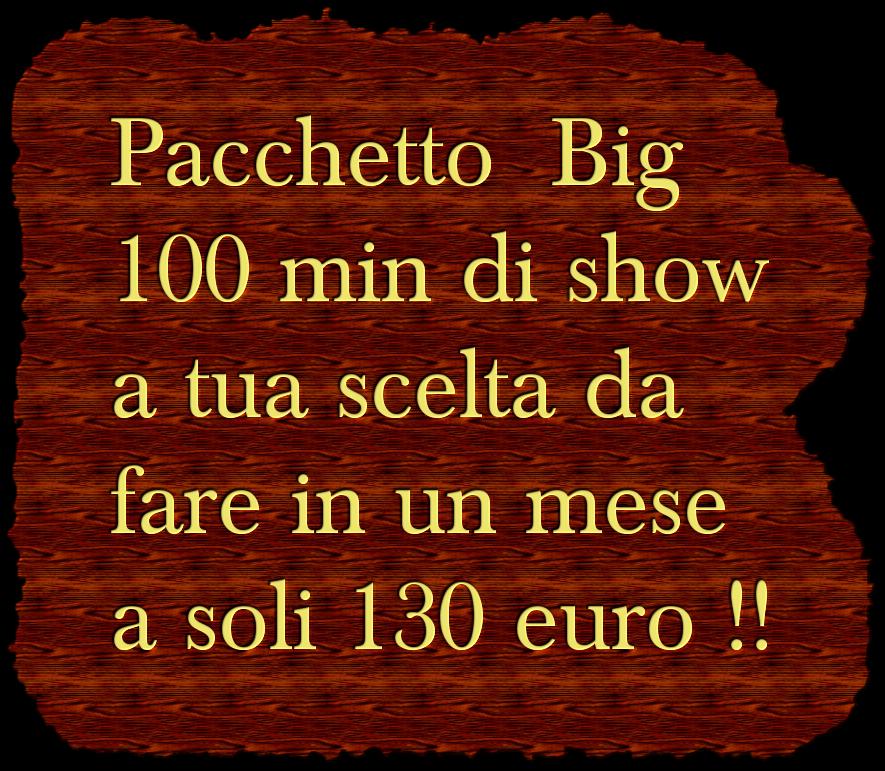 Pacchetto  Big  100 min di show a tua scelta da  fare in un mese  a soli 130 euro !!