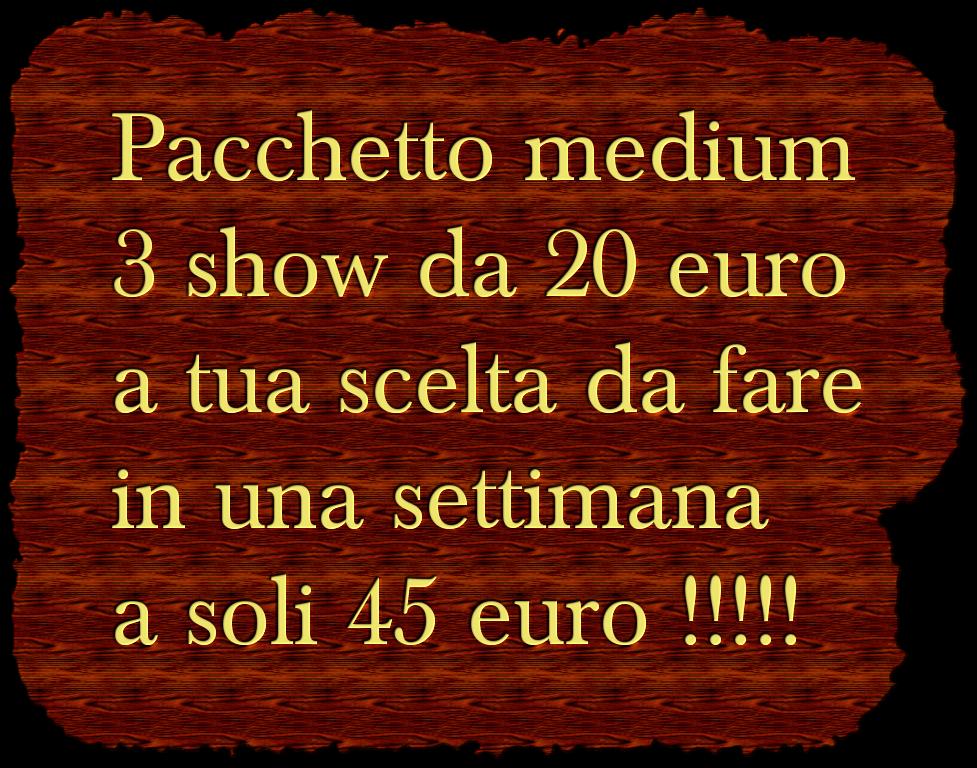 Pacchetto medium 3 show da 20 euro  a tua scelta da fare in una settimana a soli 45 euro !!!!!