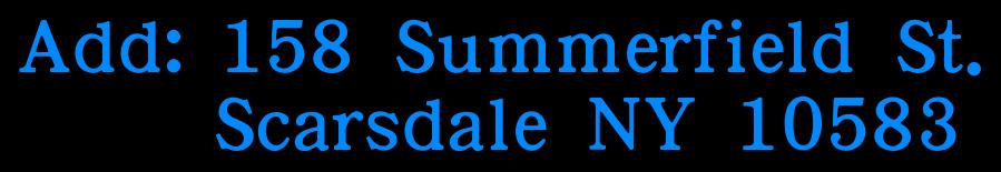 Add: 158 Summerfield St.       Scarsdale NY 10583
