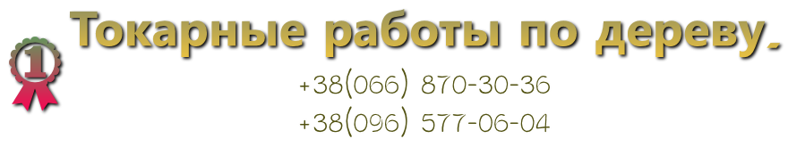 Токарные работы по дереву. +38(066) 870-30-36 +38(096) 577-06-04
