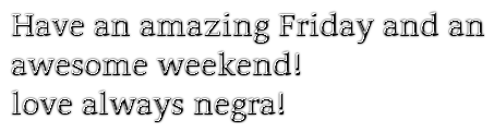 Have an amazing Friday and an awesome weekend!love always negra!