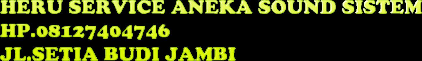 HERU SERVICE ANEKA SOUND SISTEM HP.08127404746 JL.SETIA BUDI JAMBI
