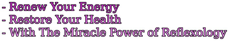 - Renew Your Energy - Restore Your Health - With The Miracle Power of Reflexology