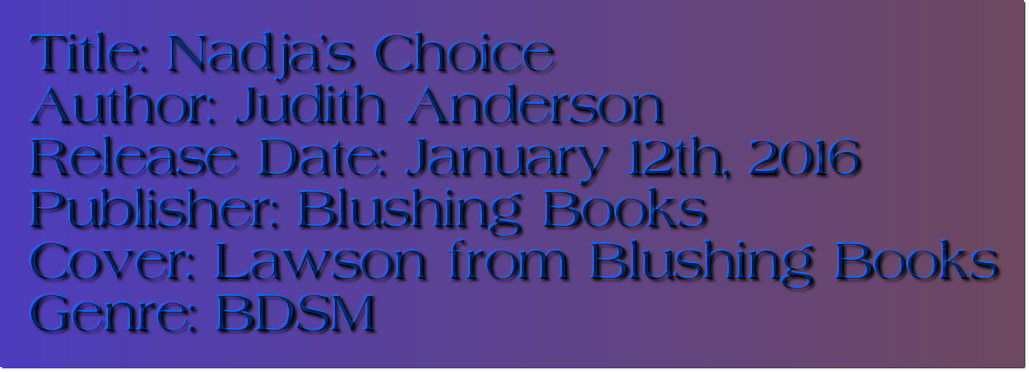 Title: Nadja's Choice Author: Judith Anderson Release Date: January 12th, 2016 Publisher: Blushing Books Cover: Lawson from Blushing Books Genre: BDSM