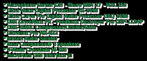 * Microphone Karma K35 - Shure KSM 27 - MXL 550 * Ultra Voice Digital Processor VX-2496 * Ultra Curve Pro Digital Audio Processor DEQ 2496 * DBX DriveRack PX - Feedback Destroyer Pro DSP-1124P * DBX-166XL Compressor/Limiter/Gate * Ultralink Pro MX-822 * Jensen Audio Isolator * Bose Companion® 5 speakers * V-Moda Crossfade M-100 * microHam USB interface III