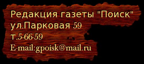 Редакция газеты Поиск ул.Парковая 59 т.5-66-59 E-mail:gpoisk@mail.ru