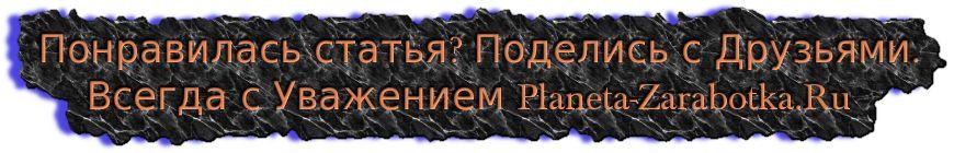 Понравилась статья? Поделись с Друзьями. Всегда с Уважением Planeta-Zarabotka.Ru