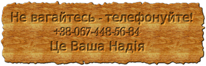 Не вагайтесь - телефонуйте! +38-067-448-56-84 Це Ваша Надія
