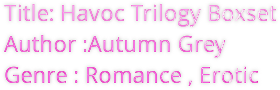 Title: Havoc Trilogy Boxset  Author :Autumn Grey  Genre : Romance , Erotic