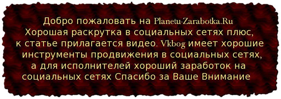 Добро пожаловать на Planetu-Zarabotka.Ru Хорошая раскрутка в социальных сетях плюс, к статье прилагается видео. Vkbog имеет хорошие инструменты продвижения в социальных сетях, а для исполнителей хороший заработок на социальных сетях Спасибо за Ваше Внимание