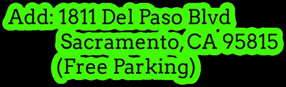 Add: 1811 Del Paso Blvd              Sacramento, CA 95815            (Free Parking)