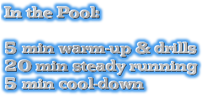 In the Pool:<br><br>5 min warm-up & drills<br>20 min steady running<br>5 min cool-down