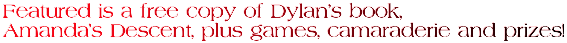 Featured is a free copy of Dylan's book,  Amanda's Descent, plus games, camaraderie and prizes!